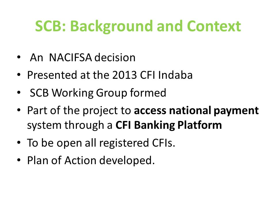 SCB: Background and Context An NACIFSA decision Presented at the 2013 CFI Indaba SCB Working Group formed Part of the project to access national payment system through a CFI Banking Platform To be open all registered CFIs.