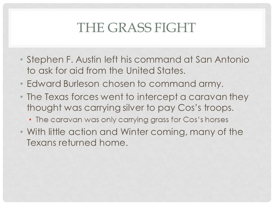 THE GRASS FIGHT Stephen F. Austin left his command at San Antonio to ask for aid from the United States. Edward Burleson chosen to command army. The T