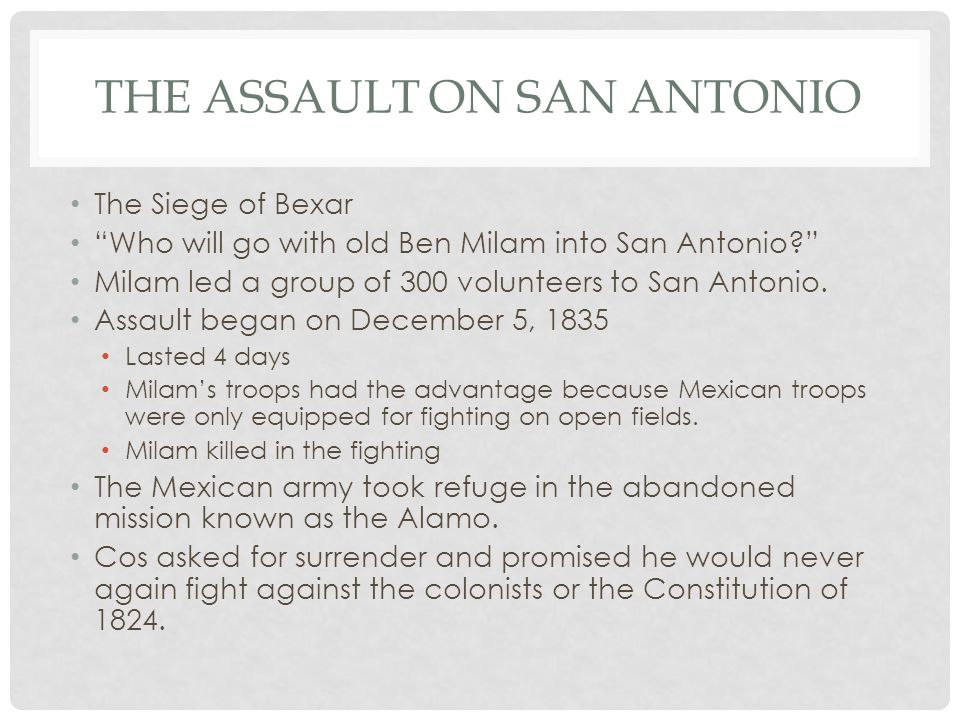 "THE ASSAULT ON SAN ANTONIO The Siege of Bexar ""Who will go with old Ben Milam into San Antonio?"" Milam led a group of 300 volunteers to San Antonio. A"