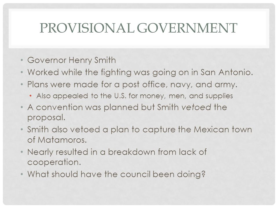 PROVISIONAL GOVERNMENT Governor Henry Smith Worked while the fighting was going on in San Antonio. Plans were made for a post office, navy, and army.