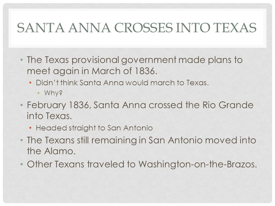 SANTA ANNA CROSSES INTO TEXAS The Texas provisional government made plans to meet again in March of 1836. Didn't think Santa Anna would march to Texas