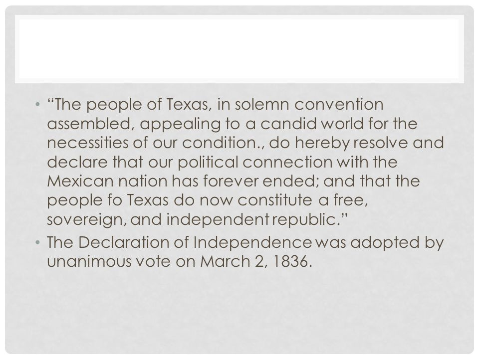 The people of Texas, in solemn convention assembled, appealing to a candid world for the necessities of our condition., do hereby resolve and declare that our political connection with the Mexican nation has forever ended; and that the people fo Texas do now constitute a free, sovereign, and independent republic. The Declaration of Independence was adopted by unanimous vote on March 2, 1836.