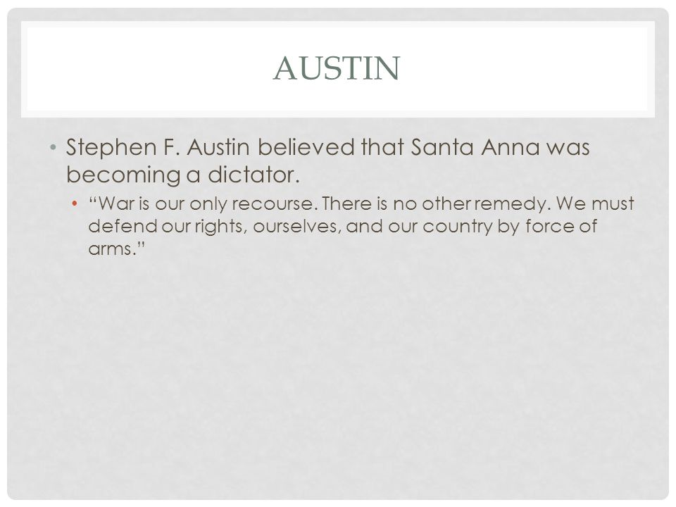 "AUSTIN Stephen F. Austin believed that Santa Anna was becoming a dictator. ""War is our only recourse. There is no other remedy. We must defend our rig"