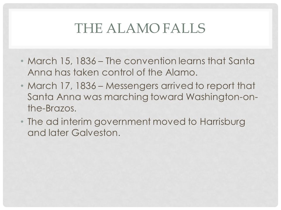 THE ALAMO FALLS March 15, 1836 – The convention learns that Santa Anna has taken control of the Alamo. March 17, 1836 – Messengers arrived to report t