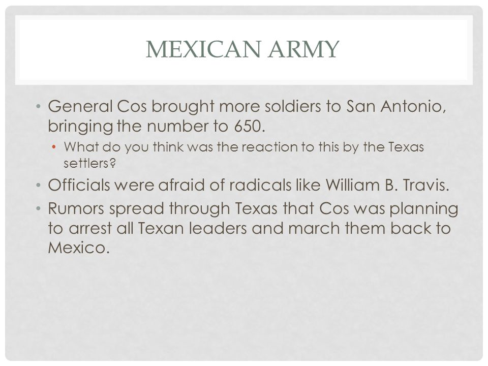 MEXICAN ARMY General Cos brought more soldiers to San Antonio, bringing the number to 650. What do you think was the reaction to this by the Texas set