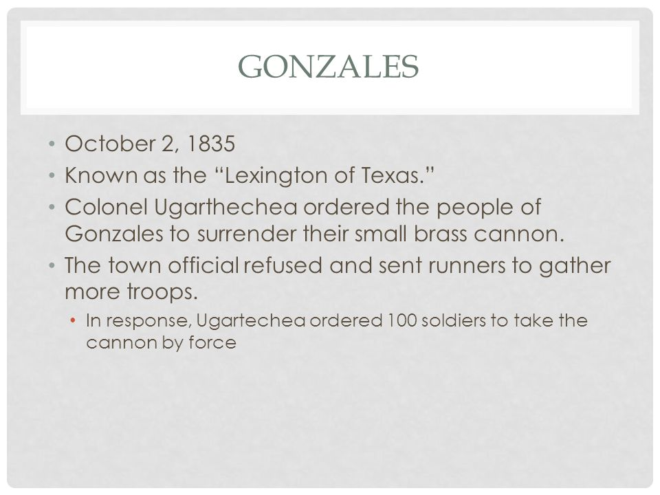 "GONZALES October 2, 1835 Known as the ""Lexington of Texas."" Colonel Ugarthechea ordered the people of Gonzales to surrender their small brass cannon."