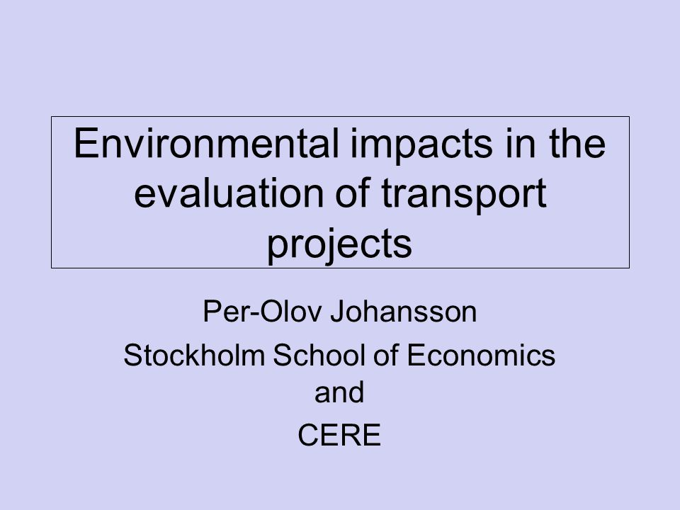 Environmental impacts in the evaluation of transport projects Per-Olov Johansson Stockholm School of Economics and CERE
