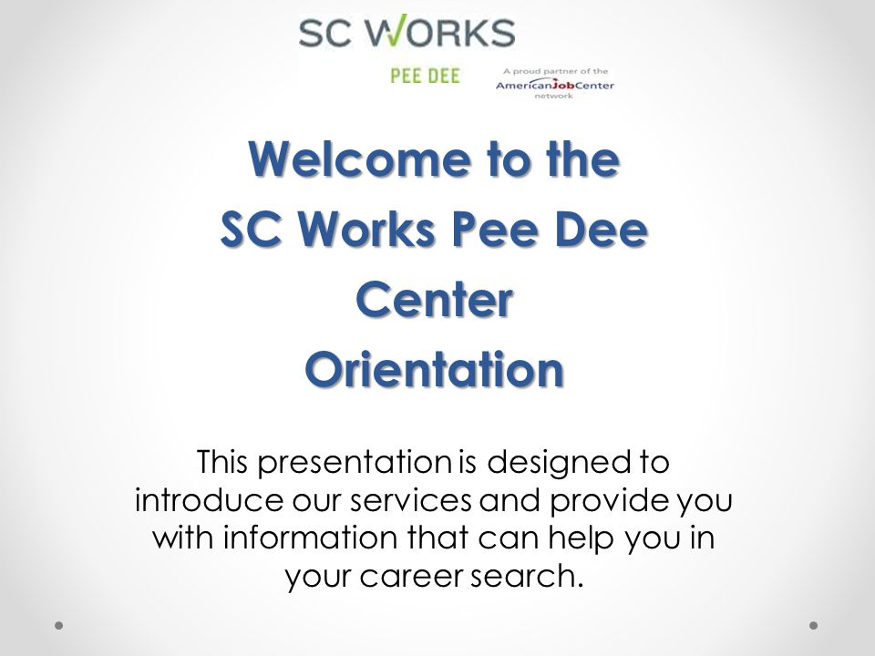 The SC Works Center is focused on understanding YOUR needs and is committed to meeting those needs:  Job seekers are treated in a caring, respectful manner  Services are delivered with a sense of urgency  All customers have the opportunity to know their skills and obtain the best possible job with their skills