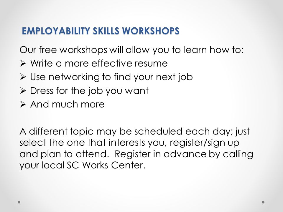 Our Workshop schedules are posted for review in the SC Works Centers or you may view them online at http://scworkspeedee.org.http://scworkspeedee.org EMPLOYABILITY SKILLS WORKSHOPS