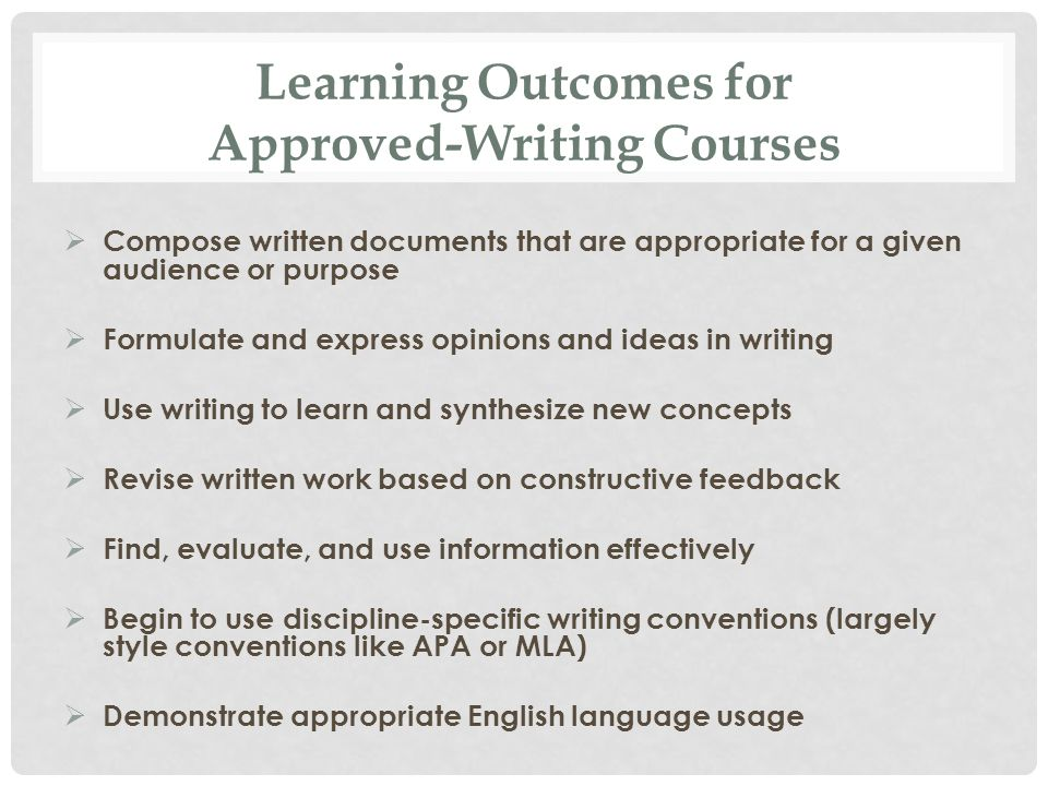 Learning Outcomes for Approved-Writing Courses  Compose written documents that are appropriate for a given audience or purpose  Formulate and express opinions and ideas in writing  Use writing to learn and synthesize new concepts  Revise written work based on constructive feedback  Find, evaluate, and use information effectively  Begin to use discipline-specific writing conventions (largely style conventions like APA or MLA)  Demonstrate appropriate English language usage