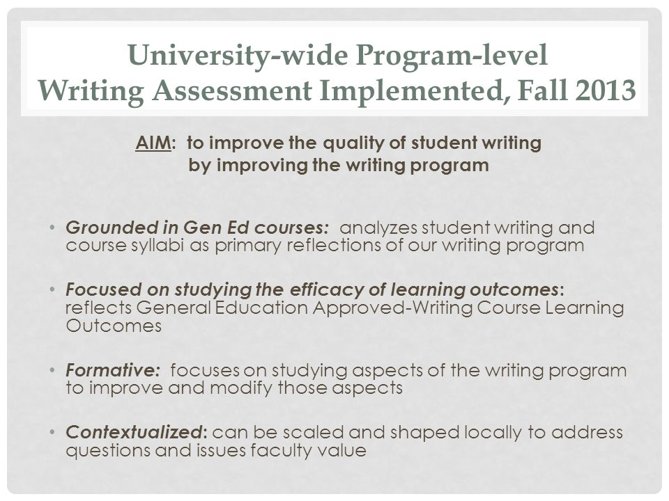 AIM: to improve the quality of student writing by improving the writing program Grounded in Gen Ed courses: analyzes student writing and course syllabi as primary reflections of our writing program Focused on studying the efficacy of learning outcomes : reflects General Education Approved-Writing Course Learning Outcomes Formative: focuses on studying aspects of the writing program to improve and modify those aspects Contextualized : can be scaled and shaped locally to address questions and issues faculty value University-wide Program-level Writing Assessment Implemented, Fall 2013
