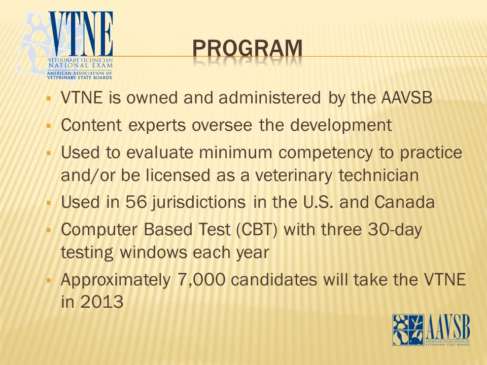  VTNE is owned and administered by the AAVSB  Content experts oversee the development  Used to evaluate minimum competency to practice and/or be li