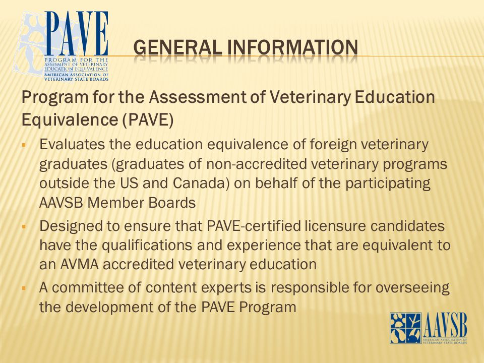 Program for the Assessment of Veterinary Education Equivalence (PAVE)  Evaluates the education equivalence of foreign veterinary graduates (graduates of non-accredited veterinary programs outside the US and Canada) on behalf of the participating AAVSB Member Boards  Designed to ensure that PAVE-certified licensure candidates have the qualifications and experience that are equivalent to an AVMA accredited veterinary education  A committee of content experts is responsible for overseeing the development of the PAVE Program