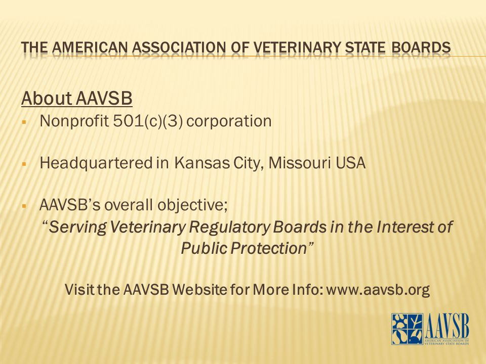 "About AAVSB  Nonprofit 501(c)(3) corporation  Headquartered in Kansas City, Missouri USA  AAVSB's overall objective; "" Serving Veterinary Regulator"