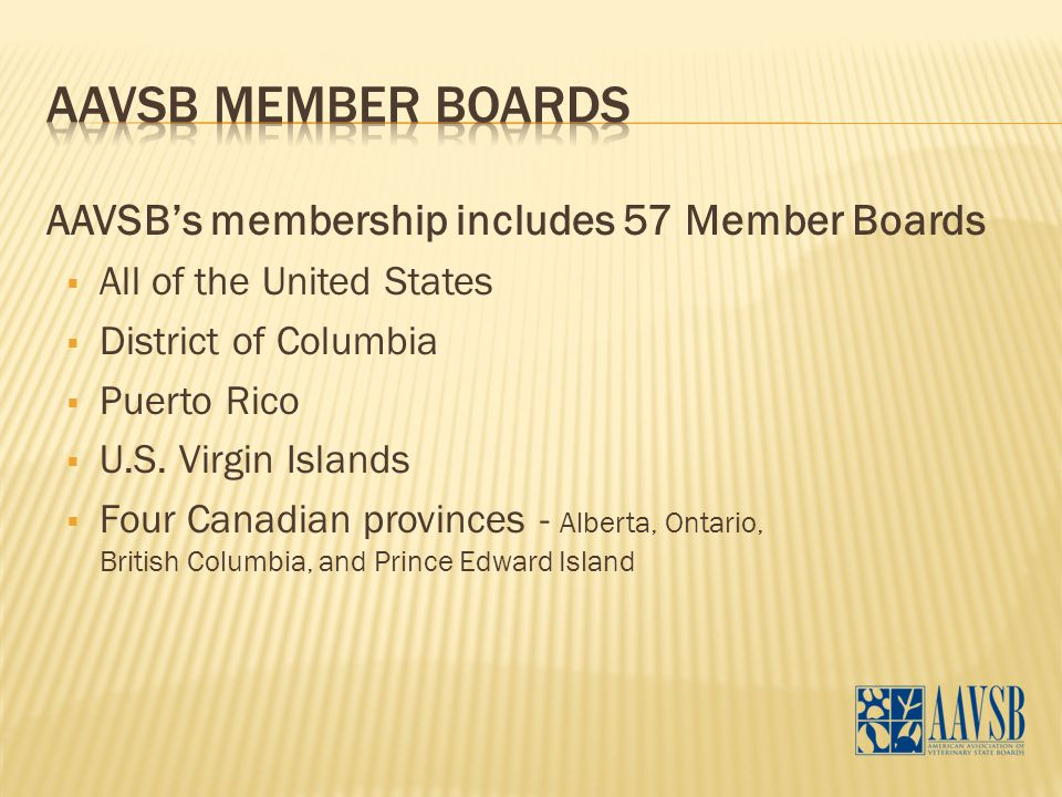 AAVSB's membership includes 57 Member Boards  All of the United States  District of Columbia  Puerto Rico  U.S. Virgin Islands  Four Canadian pro