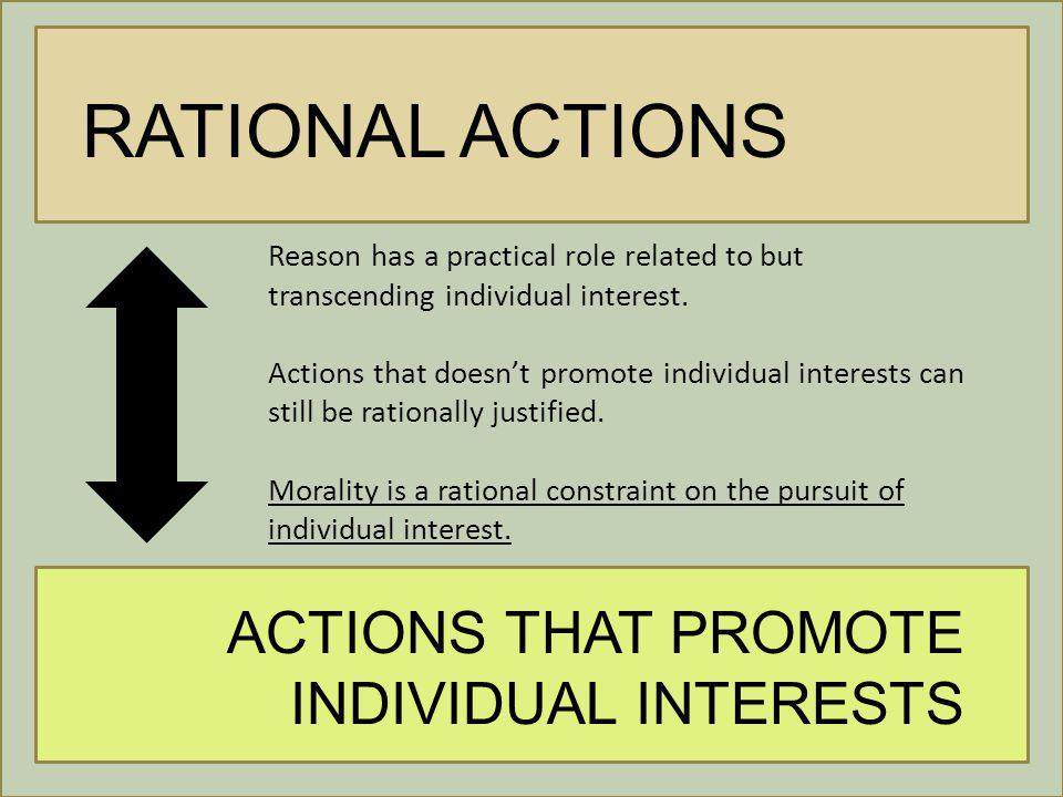 RATIONAL ACTIONS ACTIONS THAT PROMOTE INDIVIDUAL INTERESTS Reason has a practical role related to but transcending individual interest.