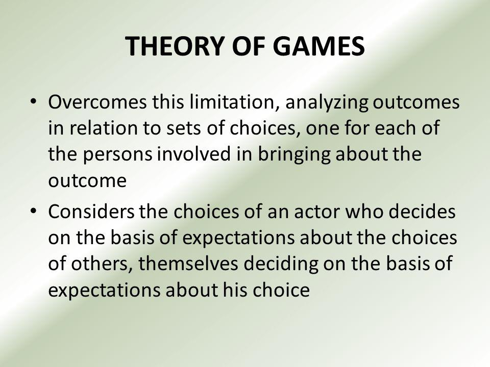 THEORY OF GAMES Overcomes this limitation, analyzing outcomes in relation to sets of choices, one for each of the persons involved in bringing about the outcome Considers the choices of an actor who decides on the basis of expectations about the choices of others, themselves deciding on the basis of expectations about his choice