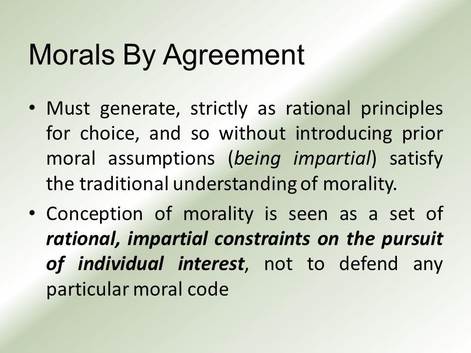 Morals By Agreement Must generate, strictly as rational principles for choice, and so without introducing prior moral assumptions (being impartial) satisfy the traditional understanding of morality.