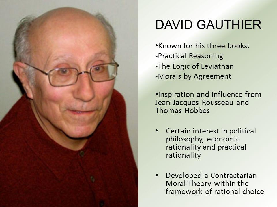 DAVID GAUTHIER Known for his three books: -Practical Reasoning -The Logic of Leviathan -Morals by Agreement Inspiration and influence from Jean-Jacques Rousseau and Thomas Hobbes Certain interest in political philosophy, economic rationality and practical rationality Developed a Contractarian Moral Theory within the framework of rational choice