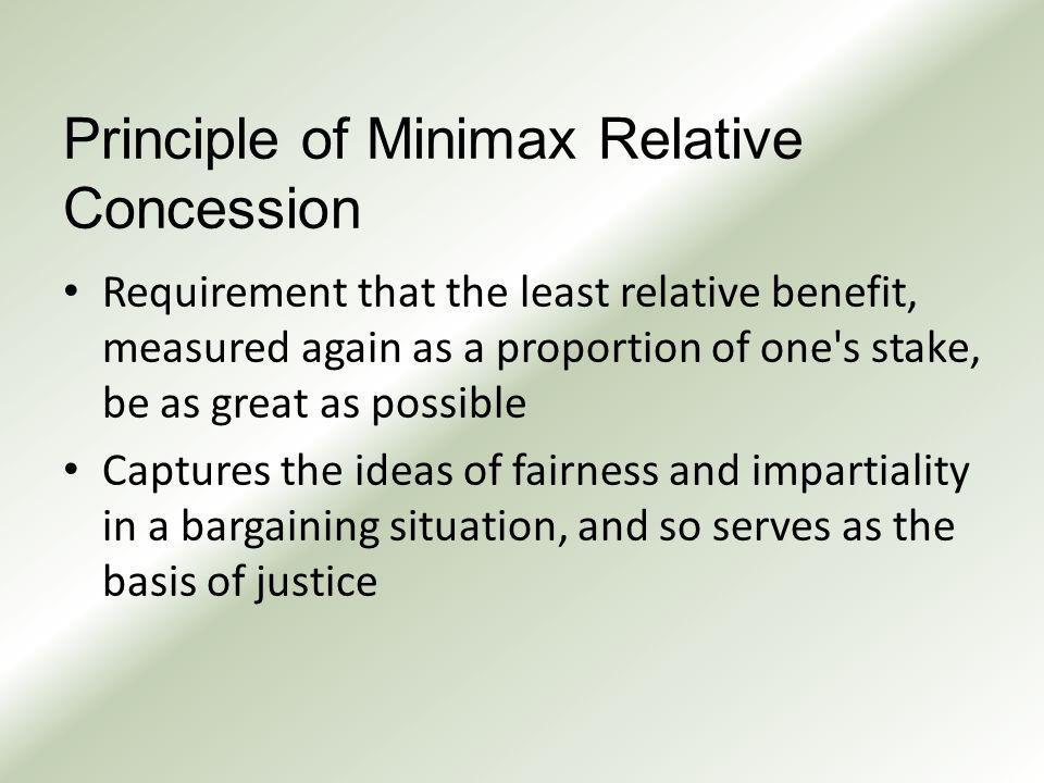 Principle of Minimax Relative Concession Requirement that the least relative benefit, measured again as a proportion of one s stake, be as great as possible Captures the ideas of fairness and impartiality in a bargaining situation, and so serves as the basis of justice