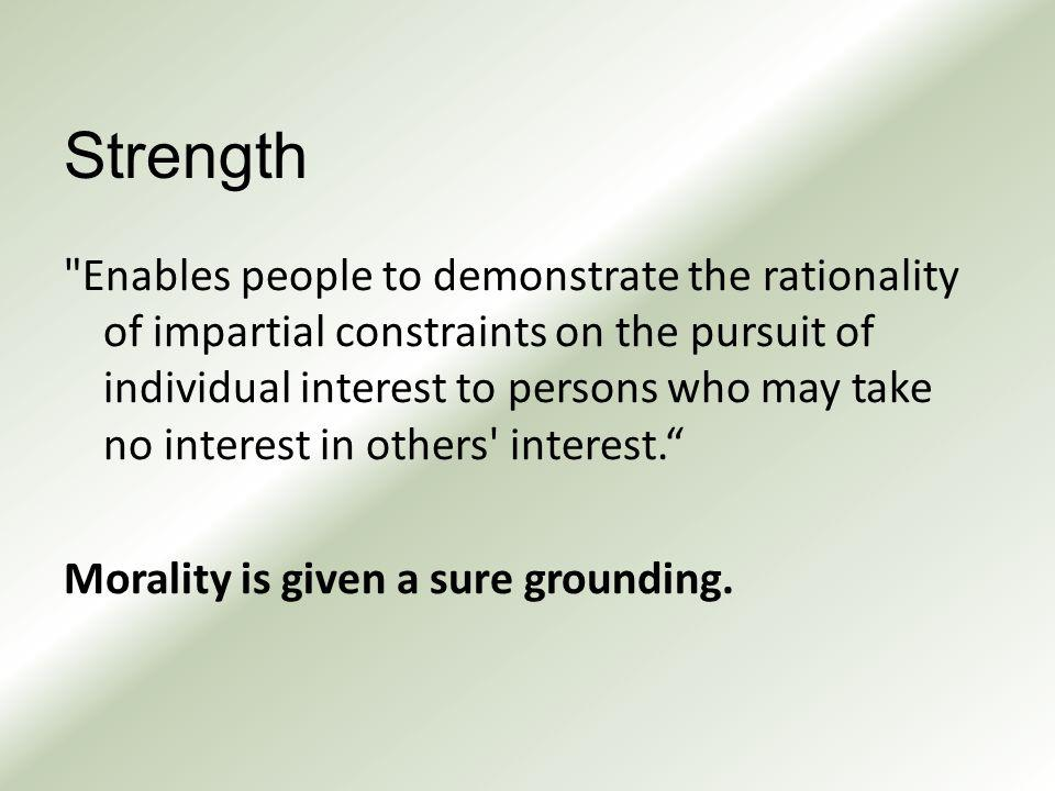 Strength Enables people to demonstrate the rationality of impartial constraints on the pursuit of individual interest to persons who may take no interest in others interest. Morality is given a sure grounding.