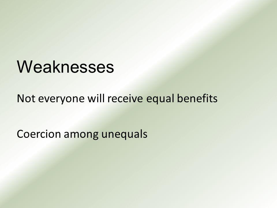 Weaknesses Not everyone will receive equal benefits Coercion among unequals