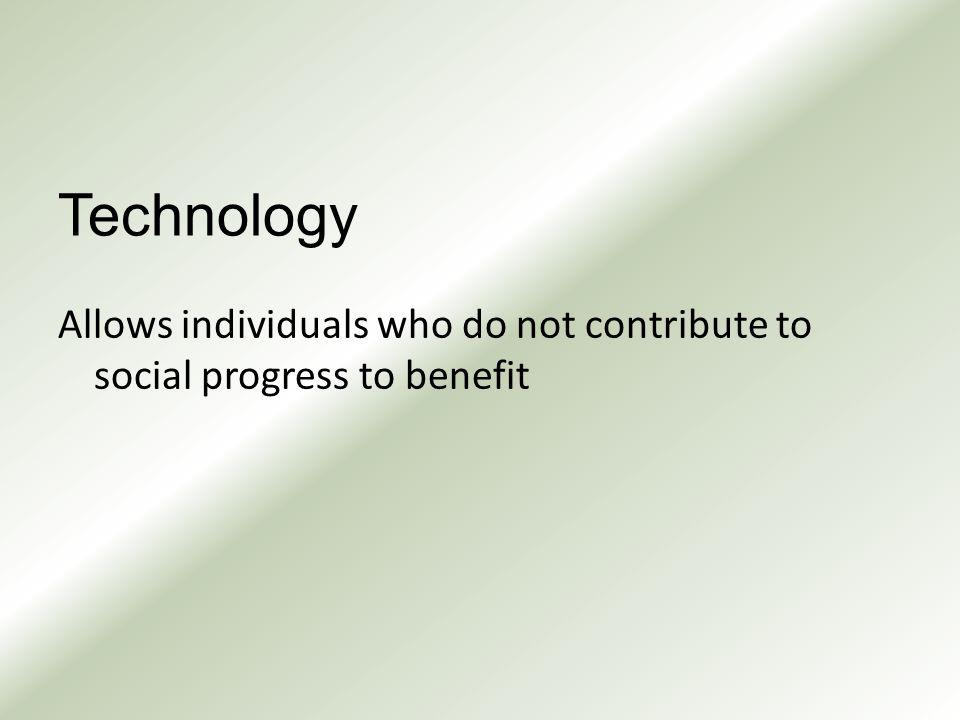 Technology Allows individuals who do not contribute to social progress to benefit