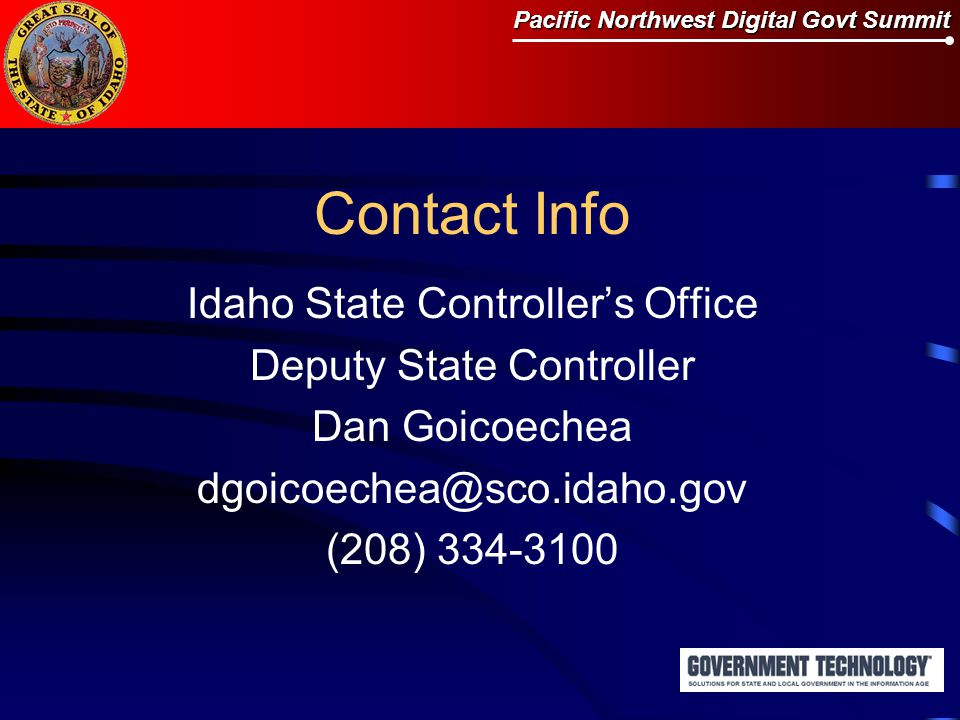 Pacific Northwest Digital Govt Summit Contact Info Idaho State Controller's Office Deputy State Controller Dan Goicoechea dgoicoechea@sco.idaho.gov (208) 334-3100