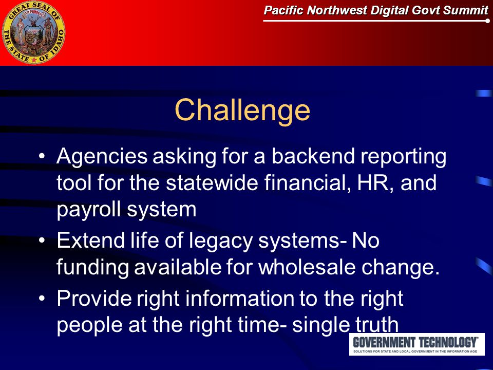 Pacific Northwest Digital Govt Summit Challenge Agencies asking for a backend reporting tool for the statewide financial, HR, and payroll system Extend life of legacy systems- No funding available for wholesale change.