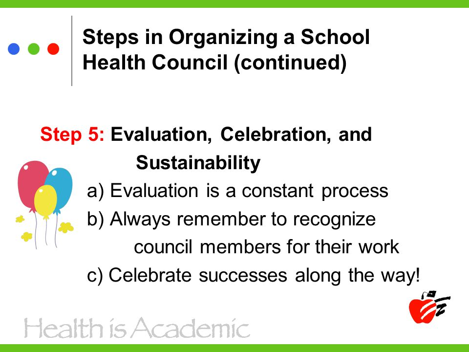 Steps in Organizing a School Health Council (continued) Step 5: Evaluation, Celebration, and Sustainability a) Evaluation is a constant process b) Always remember to recognize council members for their work c) Celebrate successes along the way!