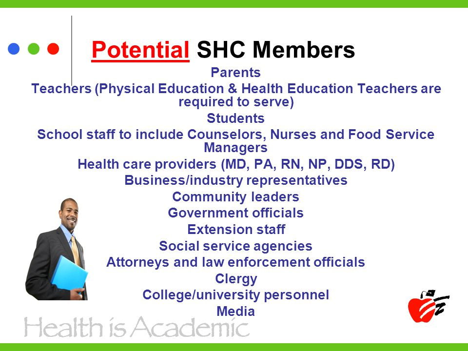 Potential SHC Members Parents Teachers (Physical Education & Health Education Teachers are required to serve) Students School staff to include Counselors, Nurses and Food Service Managers Health care providers (MD, PA, RN, NP, DDS, RD) Business/industry representatives Community leaders Government officials Extension staff Social service agencies Attorneys and law enforcement officials Clergy College/university personnel Media