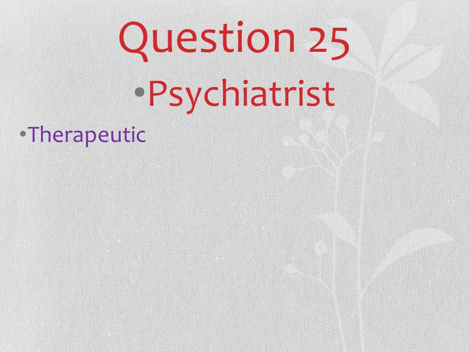 Question 25 Psychiatrist Therapeutic