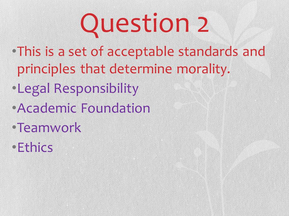 Question 2 This is a set of acceptable standards and principles that determine morality.