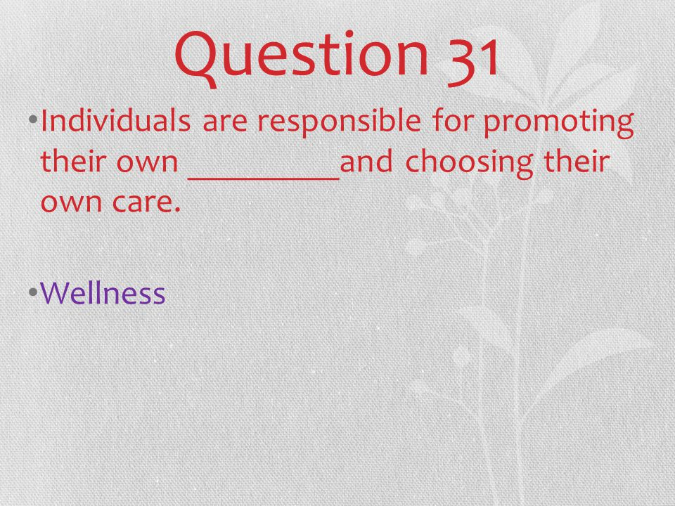 Question 31 Individuals are responsible for promoting their own _________and choosing their own care.