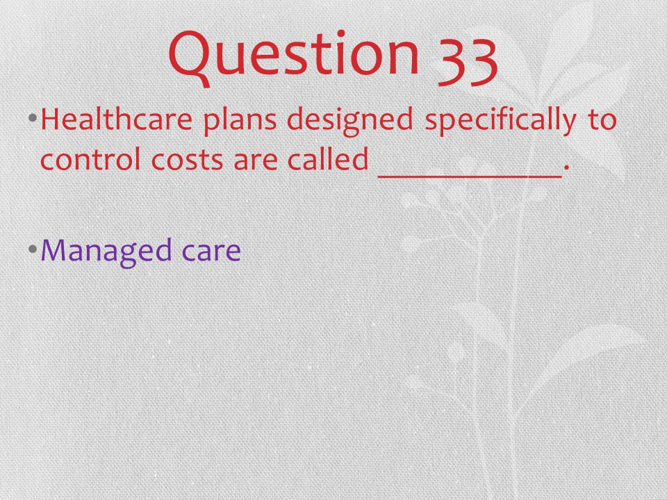 Question 33 Healthcare plans designed specifically to control costs are called ___________.