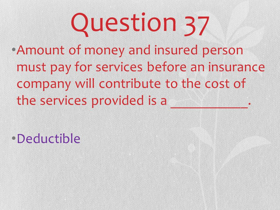 Question 37 Amount of money and insured person must pay for services before an insurance company will contribute to the cost of the services provided is a ___________.