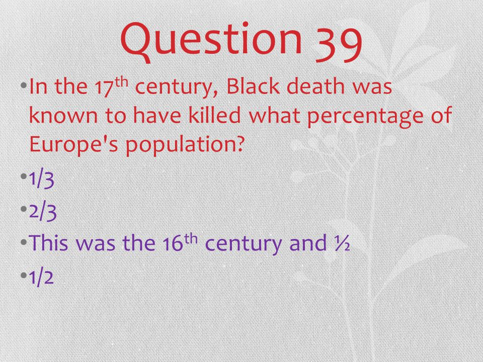 Question 39 In the 17 th century, Black death was known to have killed what percentage of Europe s population.
