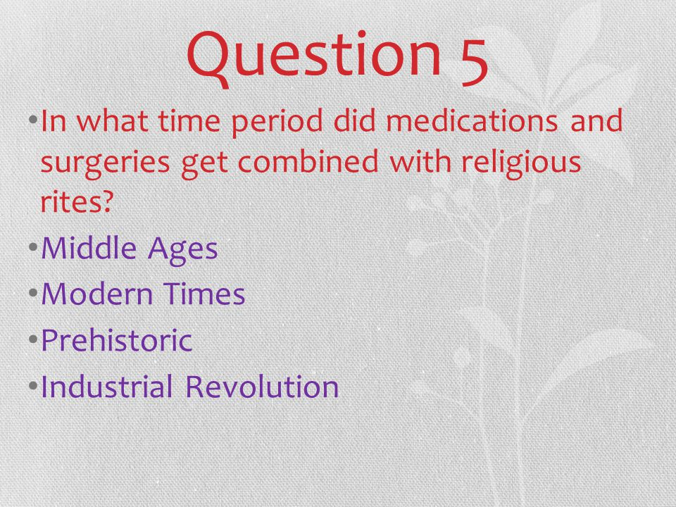 Question 5 In what time period did medications and surgeries get combined with religious rites.