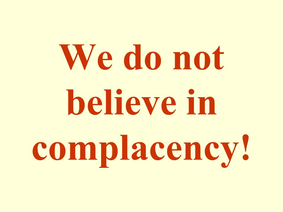 We do not believe in complacency!