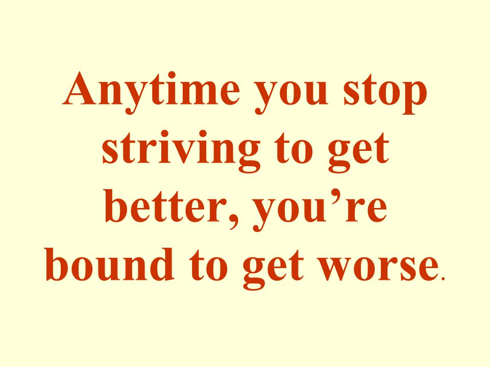 Anytime you stop striving to get better, you're bound to get worse.