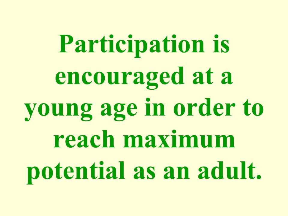 Participation is encouraged at a young age in order to reach maximum potential as an adult.