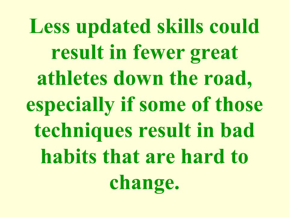 Less updated skills could result in fewer great athletes down the road, especially if some of those techniques result in bad habits that are hard to change.