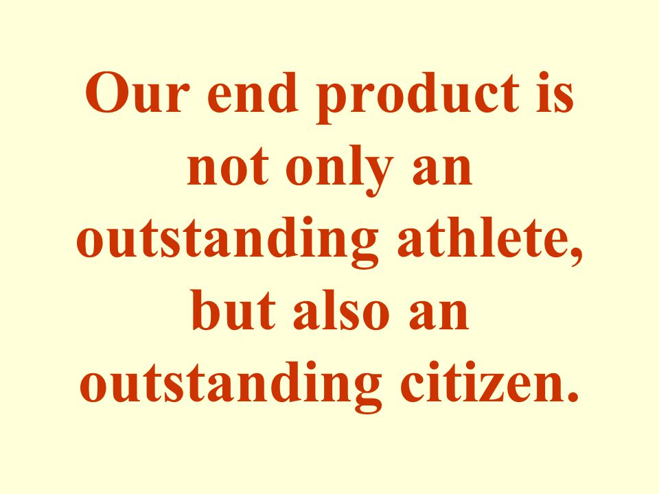 Our end product is not only an outstanding athlete, but also an outstanding citizen.