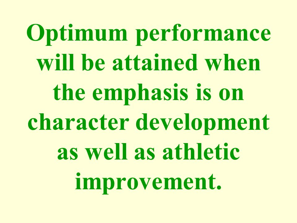 Optimum performance will be attained when the emphasis is on character development as well as athletic improvement.