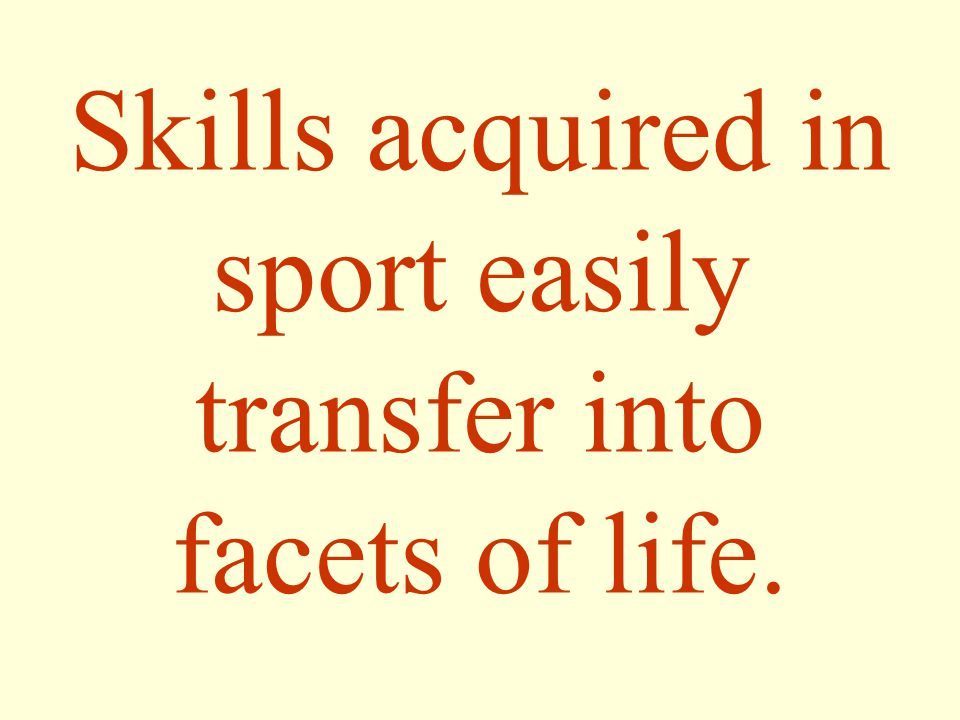Skills acquired in sport easily transfer into facets of life.