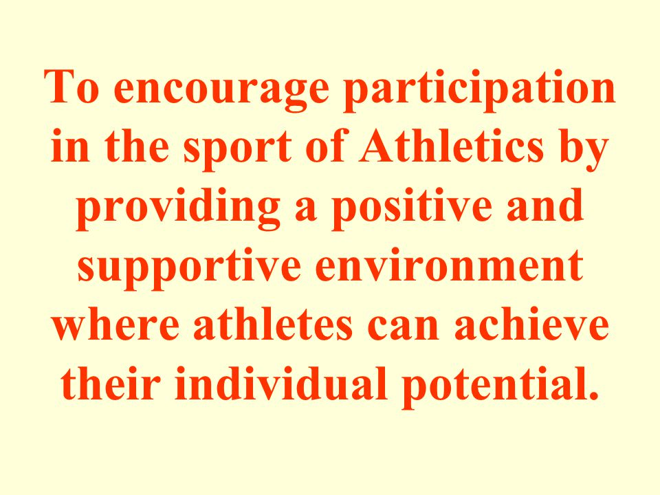 To encourage participation in the sport of Athletics by providing a positive and supportive environment where athletes can achieve their individual potential.