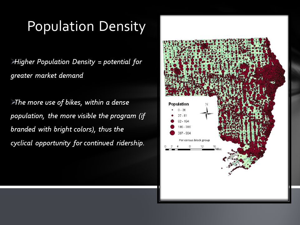  Higher Population Density = potential for greater market demand  The more use of bikes, within a dense population, the more visible the program (if branded with bright colors), thus the cyclical opportunity for continued ridership.