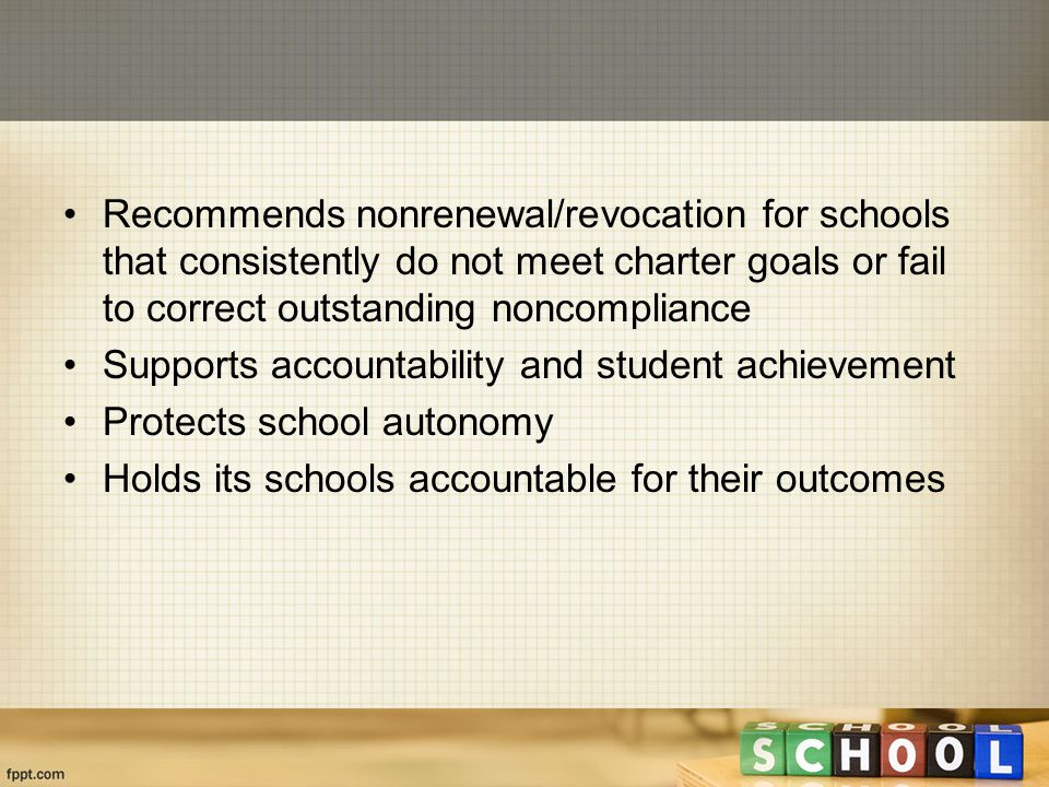 Recommends nonrenewal/revocation for schools that consistently do not meet charter goals or fail to correct outstanding noncompliance Supports accountability and student achievement Protects school autonomy Holds its schools accountable for their outcomes