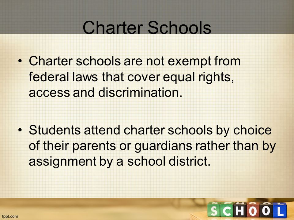 Charter Schools Charter schools are not exempt from federal laws that cover equal rights, access and discrimination.