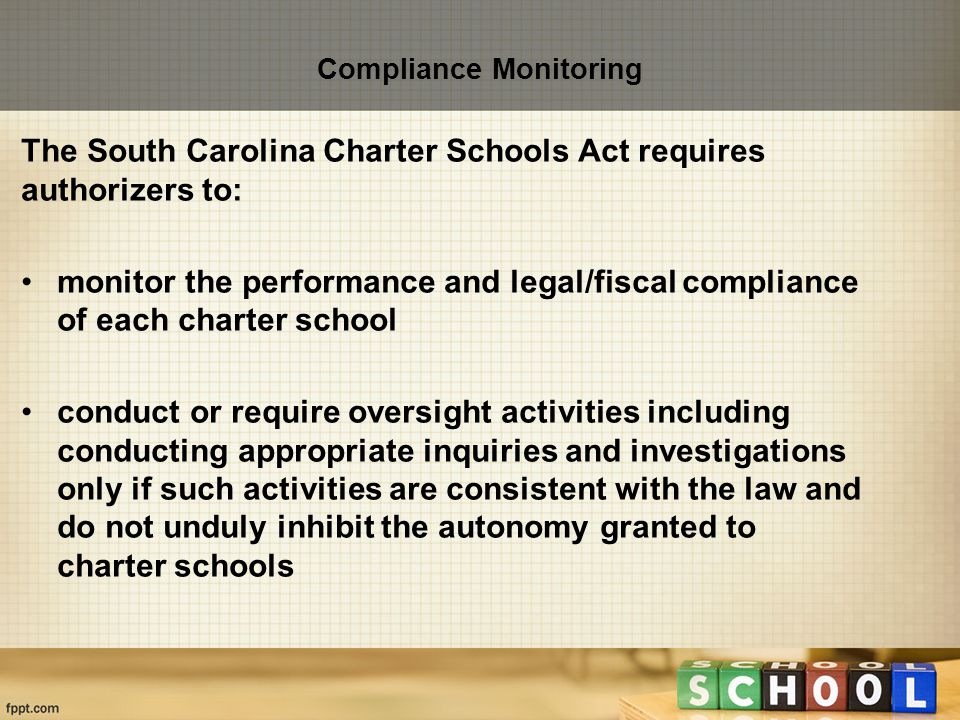 Compliance Monitoring The South Carolina Charter Schools Act requires authorizers to: monitor the performance and legal/fiscal compliance of each charter school conduct or require oversight activities including conducting appropriate inquiries and investigations only if such activities are consistent with the law and do not unduly inhibit the autonomy granted to charter schools